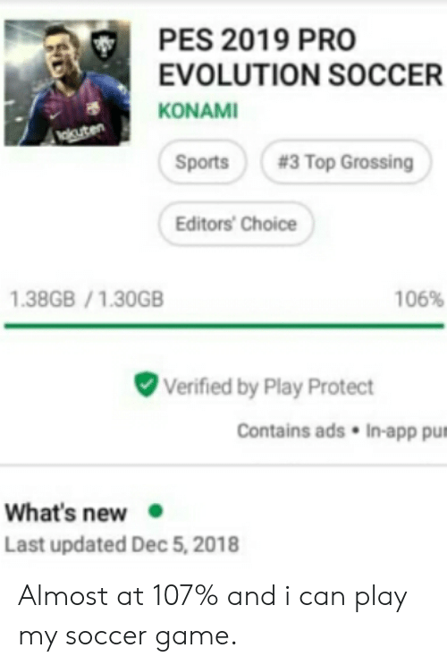 Soccer, Sports, and Evolution: PES 2019 PRO  EVOLUTION SOCCER  KONAMI  Vakuten  #3 Top Grossing  Sports  Editors' Choice  1.38GB/1.30GB  106%  Verified by Play Protect  Contains ads  In-app pum  What's new  Last updated Dec 5, 2018 Almost at 107% and i can play my soccer game.