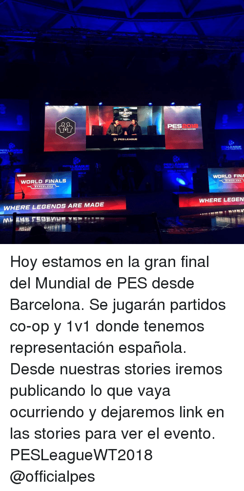 Barcelona, Finals, and Memes: PES2O  PRO EVOLUTION SOCCER  PESLEAGUE  PESL  SLEAGUE  LEAGUE  PEs  WORLD FIRALS  WORLD FINALS  WORLD FINA  WHERE LEGEN  WHERE LEGENDS ARE MADE Hoy estamos en la gran final del Mundial de PES desde Barcelona. Se jugarán partidos co-op y 1v1 donde tenemos representación española. Desde nuestras stories iremos publicando lo que vaya ocurriendo y dejaremos link en las stories para ver el evento. PESLeagueWT2018 @officialpes