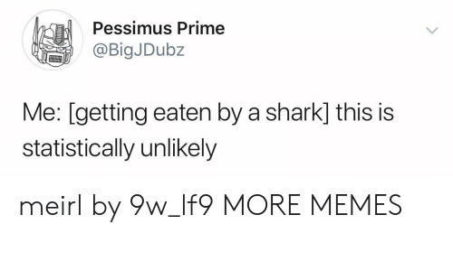 Dank, Memes, and Target: Pessimus Prime  @BigJDubz  Me: [getting eaten by a shark] this is  statistically unlikely meirl by 9w_lf9 MORE MEMES
