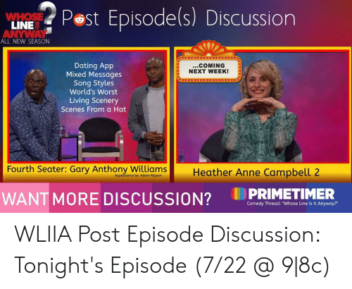 "Dating, Comedy, and Living: Pest Episode(s)  Discussion  WHOSE  LINE  ANYWAY  ALL NEW SEASON  Dating App  Mixed Messages  Song Styles  World's Worst  ...COMING  NEXT WEEK!  Living Scenery  Scenes From a Hat  Fourth Seater: Gary Anthony Williams  Heather Anne Campbell 2  Appearance by: Adam Rippon  PRIMETIMER  WANT MORE DISCUSSION?  Comedy Thread: ""Whose Line is it Anyway?"" WLIIA Post Episode Discussion: Tonight's Episode (7/22 @ 9