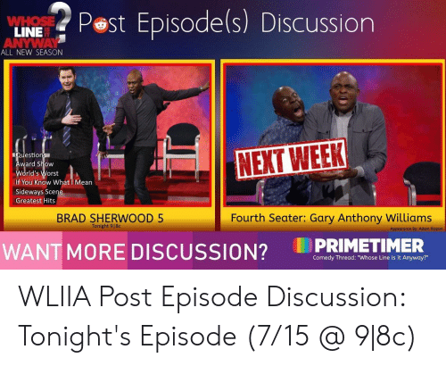 "Mean, Comedy, and Sideways: Pest Episode(s) Discussion  WHOSE  LINE  ANYWAY  ALL NEW SEASON  Questions  Award Show  World's Worst  NEXT WEEK  If You Know What I Mean  Sideways Scene  Greatest Hits  Fourth Seater: Gary Anthony Williams  BRAD SHERWOOD 5  Tonight 9 8c  Appearance By: Adam Rippon  PRIMETIMER  WANT MORE DISCUSSION?  Comedy Thread: ""Whose Line is it Anyway?"" WLIIA Post Episode Discussion: Tonight's Episode (7/15 @ 9