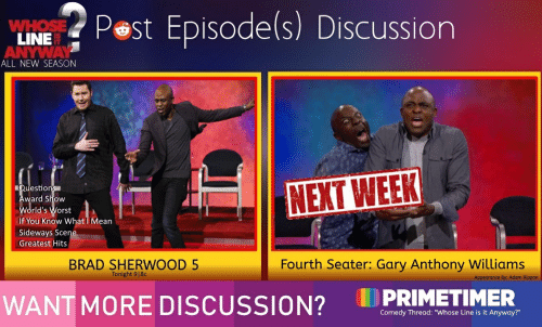 "Mean, Comedy, and Sideways: Pest Episode(s) Discussion  WHOSE  LINE  ANYWAY  ALL NEW SEASON  Questions  Award Show  World's Worst  NEXT WEEK  If You Know What I Mean  Sideways Scene  Greatest Hits  Fourth Seater: Gary Anthony Williams  BRAD SHERWOOD 5  Tonight 9|8c  Appearance By: Adam Rippon  PRIMETIMER  WANT MORE DISCUSSION?  Comedy Thread: ""Whose Line is it Anyway?"""