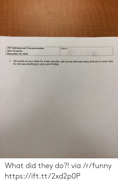 That Was Easy: PET 348 Reservoir Characterization  Quiz 10 points  November 14, 2014  Name:  1.  Sit quietly at your desk for a few minutes, get up say that was easy and turn in your quiz.  Do not say anything to Jerry and Robby. What did they do?! via /r/funny https://ift.tt/2xd2p0P