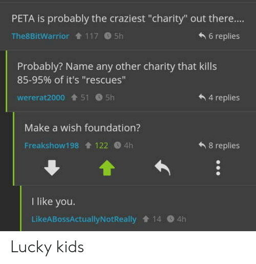 "foundation: PETA is probably the craziest ""charity"" out there....  6 replies  The8BitWarrior 117 5h  Probably? Name any other charity that kills  85-95% of it's ""rescues""  wererat2000 515h  4 replies  Make a wish foundation?  8 replies  Freakshow198 122 4h  like you.  LikeABossActuallyNotReally 14 4h Lucky kids"