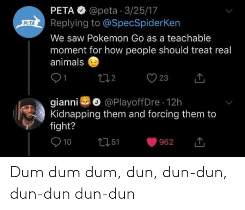 PETA: PETA O @peta 3/25/17  Replying to @SpecSpiderKen  PETA  We saw Pokemon Go as a teachable  moment for how people should treat real  animals  O 23  272  gianni o @PlayoffDre 12h  Kidnapping them and forcing them to  fight?  O 10  2751  962 Dum dum dum, dun, dun-dun, dun-dun dun-dun