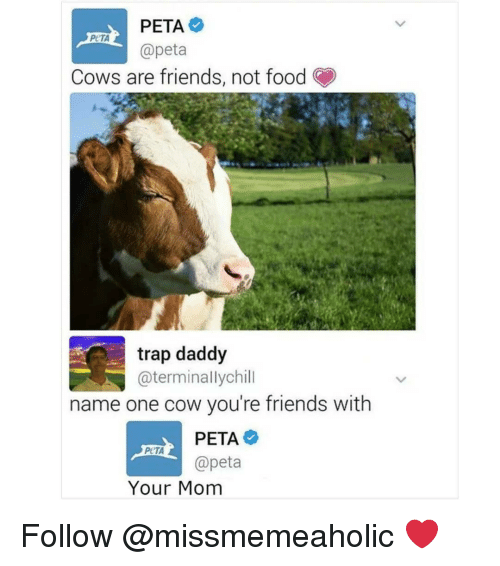 Food, Friends, and Memes: PETA  @peta  Cows are friends, not food  trap daddy  @terminallychill  name one cow you're friends with  PETA  @peta  Your Mom Follow @missmemeaholic ❤