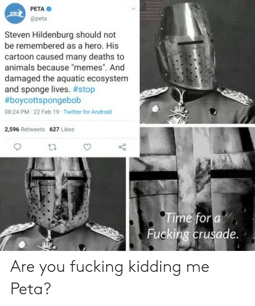 "You Fucking Kidding Me: PETA  @peta  Steven Hildenburg should not  be remembered as a hero. His  cartoon caused many deaths to  animals because memes"". And  damaged the aquatic ecosystenm  and sponge lives. #stop  #boycottspongebob  08:24 PM 22 Feb 19 Twitter for Android  2,596 Retweets 627 Likes  Fucking crusade. Are you fucking kidding me Peta?"