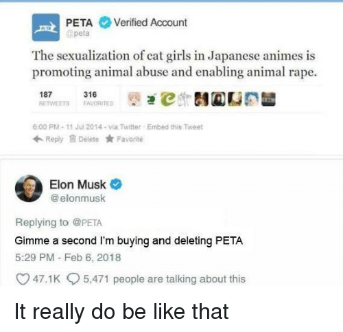 Be Like, Girls, and Twitter: PETA Verified Account  apeta  The sexualization of cat girls in Japanese animes is  promoting animal abuse and enabling animal rape.  187 1ETS 316RTES İt)걘℃ 테@CE  6:00 PM-11 Jul 2014-via Twitter  Embed this Tweet  Reply Delete Favorite  Elon Musk  @ elonmusk  Replying to @PETA  Gimme a second I'm buying and deleting PETA  5:29 PM - Feb 6, 2018  47.1 K  5,471 people are talking about this It really do be like that