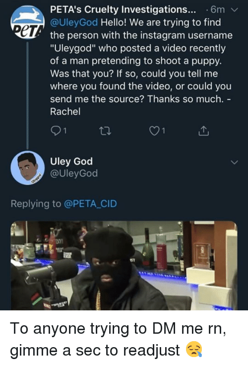 """God, Hello, and Instagram: PETA's Cruelty Investigations... 6m  @UleyGod Hello! We are trying to find  ет  the person with the instagram username  """"Uleygod"""" who posted a video recently  of a man pretending to shoot a puppy.  Was that you? If so, could you tell me  where you found the video, or could you  send me the source? Thanks so much. -  Rachel  O1  Uley God  @UleyGod  Replying to @PETA CID  51 To anyone trying to DM me rn, gimme a sec to readjust 😪"""