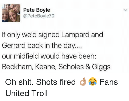 Memes, Giggs, and 🤖: Pete Boyle  @Pete Boyle70  If only we'd signed Lampard and  Gerrard back in the day.  our midfield would have been  Beckham, Keane, Scholes & Giggs Oh shit. Shots fired 👌🏽😂 Fans United Troll