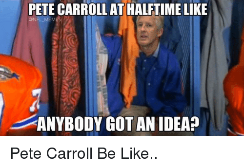 Pete Carroll: PETE CARROLL AT HALFTIME LIKE  @NFL MEM  ANYBODY GOT AN IDEA? Pete Carroll Be Like..