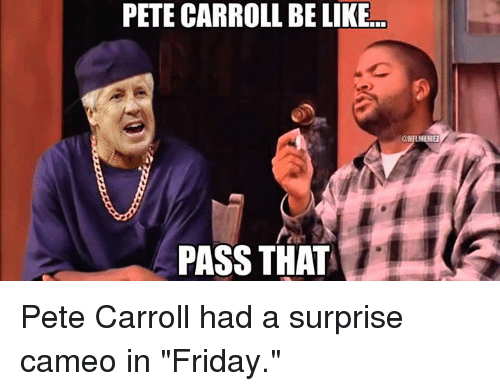 "Pete Carroll: PETE CARROLL BELIKE.co  PASS THAT Pete Carroll had a surprise cameo in ""Friday."""