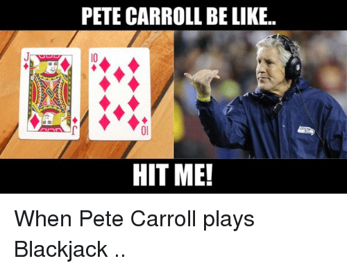Pete Carroll: PETE CARROLL BELIKE.  HIT ME! When Pete Carroll plays Blackjack ..