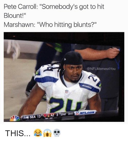 "Pete Carroll: Pete Carroll: ""Somebody's got to hit  Blount!""  Marshawn: ""Who hitting blunts?  @NFLMemes4You  NFL COM  AZ 3 2nd 3.41  SEA 13 THIS... 😂😱💀"