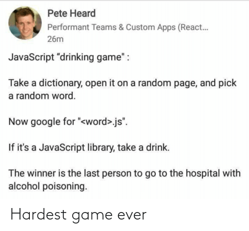 "javascript: Pete Heard  Performant Teams & Custom Apps (React.  26m  JavaScript ""drinking game"" :  Take a dictionary, open it on a random page, and pick  a random word.  Now google for ""<word>.js"".  If it's a JavaScript library, take a drink.  The winner is the last person to go to the hospital with  alcohol poisoning. Hardest game ever"