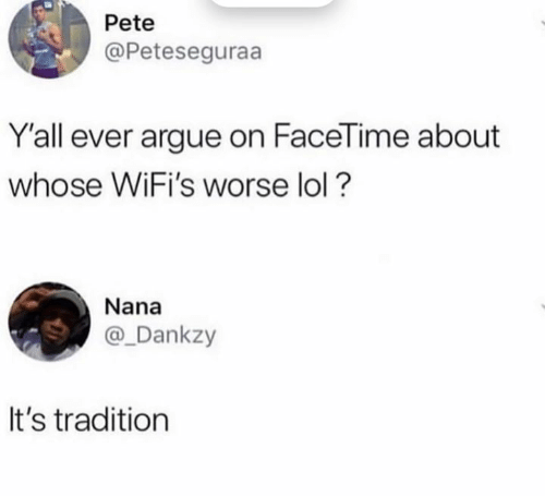 Arguing, Facetime, and Lol: Pete  @Peteseguraa  Y'all ever argue on FaceTime about  whose WiFi's worse lol?  Nana  @_Dankzy  It's tradition