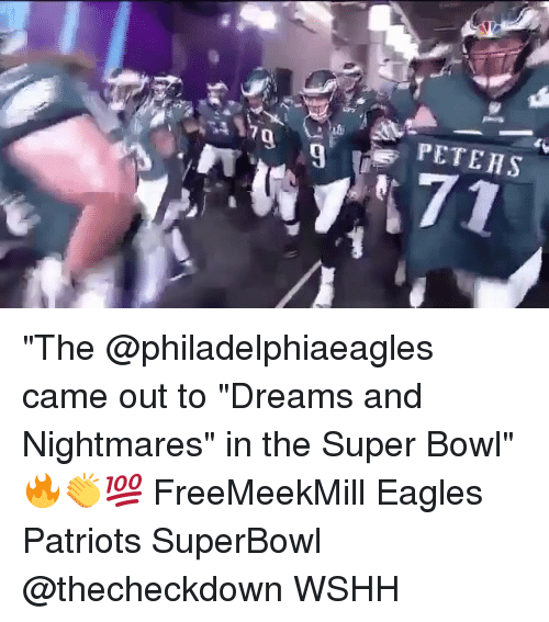 "Philadelphia Eagles, Memes, and Patriotic: PETEHS  9  7 ""The @philadelphiaeagles came out to ""Dreams and Nightmares"" in the Super Bowl"" 🔥👏💯 FreeMeekMill Eagles Patriots SuperBowl @thecheckdown WSHH"