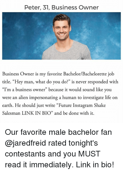 """Future, Instagram, and Life: Peter, 31, Business Owner  Business Owner is my favorite Bachelor/Bachelorette job  title. """"Hey man, what do you do?  is never responded with  """"I'm a business owner"""" because it would sound like you  were an alien impersonating a human to  investigate life on  earth. He should just write """"Future Instagram Shake  Salesman LINKIN BIO"""" and be done with it. Our favorite male bachelor fan @jaredfreid rated tonight's contestants and you MUST read it immediately. Link in bio!"""