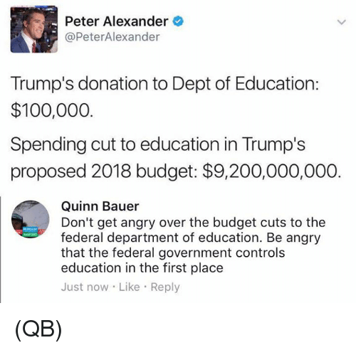 Anaconda, Bailey Jay, and Memes: Peter Alexander  @PeterAlexander  Trump's donation to Dept of Education:  $100,000  Spending cut to education in Trump's  proposed 2018 budget: $9,200,000,000.  Quinn Bauer  Don't get angry over the budget cuts to the  federal department of education. Be angry  that the federal government controls  education in the first place  Just now Like Reply (QB)