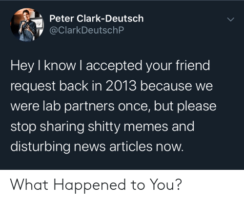 Clark: Peter Clark-Deutsch  @ClarkDeutschP  Hey I know I accepted your friend  request back in 2013 because we  were lab partners once, but please  stop sharing shitty memes and  disturbing news articles now. What Happened to You?