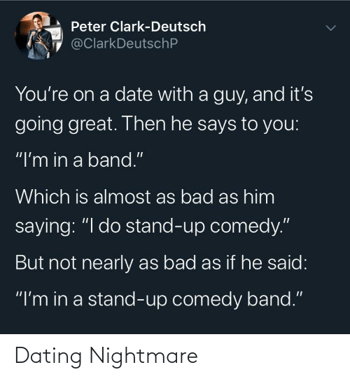 "Clark: Peter Clark-Deutsch  @ClarkDeutschP  You're on a date with a guy, and it's  going great. Then he says to you:  ""I'm in a band.""  Which is almost as bad as him  saying: ""I do stand-up comedy.""  But not nearly as bad as if he said:  ""I'm in a stand-up comedy band."" Dating Nightmare"