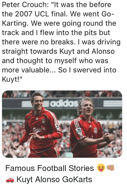 "Driving, Football, and Memes: Peter Crouch: ""lt was the before  the 2007 UCL final. We went Go-  Karting. We were going round the  track and I flew into the pits but  there were no breaks. I was driving  straight towards Kuyt and Alonso  and thought to myself who was  more valuable... So I swerved into  Kuyt!"" Famous Football Stories 😝👊🏽🚗 Kuyt Alonso GoKarts"