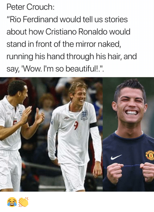 """Beautiful, Cristiano Ronaldo, and Memes: Peter Crouch:  """"Rio Ferdinand would tell us storiess  about how Cristiano Ronaldo would  stand in front of the mirror naked,  running his hand through his hair, and  say, 'Wow. I'm so beautiful!"""". 😂👏"""