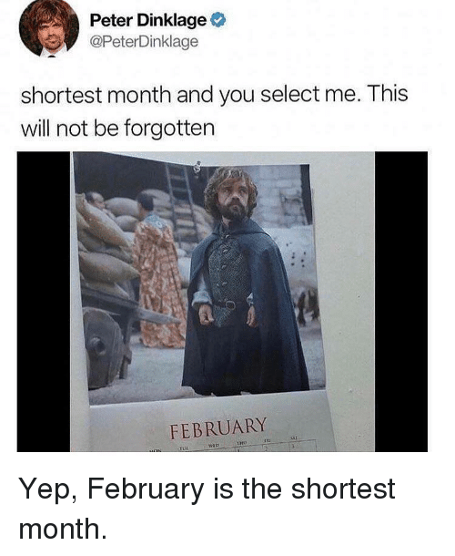 Peter Dinklage, Will, and You: Peter Dinklage  @PeterDinklage  shortest month and you select me. This  will not be forgotten  FEBRUARY Yep, February is the shortest month.