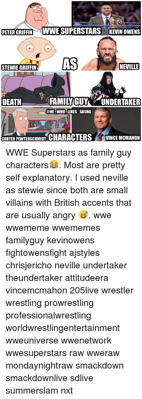 Family, Family Guy, and Memes: PETER GRIFFIN WWE SUPERSTARS KEVIN OWENS  AS  NEVILLE  STEWIE GRIFFIN  DEATFAMILYGUYUNDERTAKER  @HE IWHO LIKES SASHA  CARTERPEWTERSCHMIDT CHARACTERSVINCE MCMAHON WWE Superstars as family guy characters😂. Most are pretty self explanatory. I used neville as stewie since both are small villains with British accents that are usually angry 😅. wwe wwememe wwememes familyguy kevinowens fightowensfight ajstyles chrisjericho neville undertaker theundertaker attitudeera vincemcmahon 205live wrestler wrestling prowrestling professionalwrestling worldwrestlingentertainment wweuniverse wwenetwork wwesuperstars raw wweraw mondaynightraw smackdown smackdownlive sdlive summerslam nxt