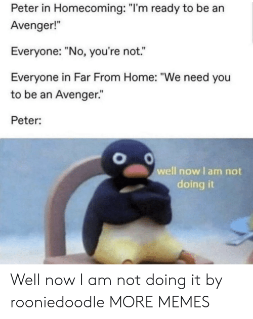 "Dank, Memes, and Target: Peter in Homecoming: ""I'm ready to be an  Avenger!  Everyone: ""No, you're not.  Everyone in Far From Home: ""We need you  to be an Avenger.""  Peter:  well now I am not  doing it Well now I am not doing it by rooniedoodle MORE MEMES"