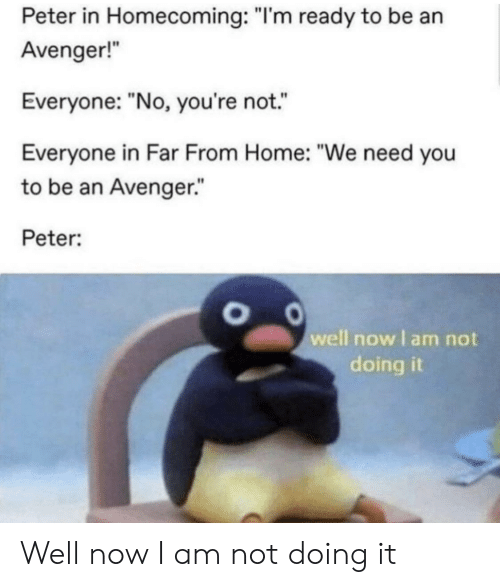 "Home, Avenger, and Homecoming: Peter in Homecoming: ""I'm ready to be an  Avenger!  Everyone: ""No, you're not.  Everyone in Far From Home: ""We need you  to be an Avenger.""  Peter:  well now I am not  doing it Well now I am not doing it"