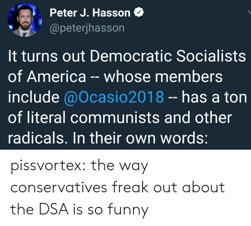 America, Funny, and Tumblr: Peter J. Hasson <  @peterjhasson  It turns out Democratic Socialists  of America -whose members  include @Ocasio2018- has a ton  of literal communists and other  radicals. In their own words: pissvortex: the way conservatives freak out about the DSA is so funny