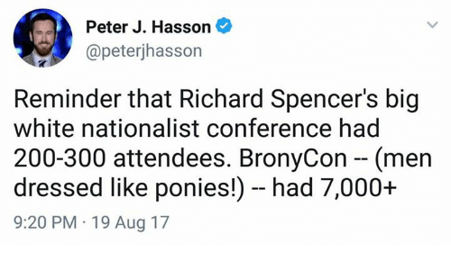 Bailey Jay, Memes, and White: Peter J. Hasson  @peterjhasson  Reminder that Richard Spencer's big  white nationalist conference had  200-300 attendees. BronyCon - (men  dressed like ponies!) - had 7,000+  9:20 PM 19 Aug 17