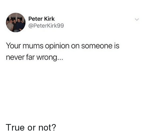 Memes, True, and Never: Peter Kirk  @PeterKirk99  Your mums opinion on someone is  never far wrong True or not?