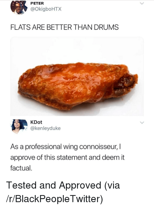 connoisseur: PETER  @OkigboHTX  FLATS ARE BETTER THAN DRUMS  KDot  @kenleyduke  As a professional wing connoisseur, I  approve of this statement and deem it  factual <p>Tested and Approved (via /r/BlackPeopleTwitter)</p>