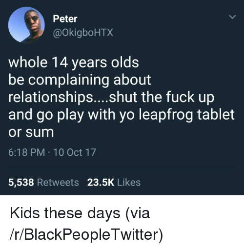 Blackpeopletwitter, LeapFrog, and Relationships: Peter  @OkigboHTX  whole 14 years olds  be complaining about  relationships....shut the fuck up  and go play with yo leapfrog tablet  or sum  6:18 PM 10 Oct 17  5,538 Retweets 23.5K Likes <p>Kids these days (via /r/BlackPeopleTwitter)</p>