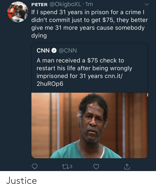 cnn.com, Crime, and Life: PETER @OkigboXL .1m  If I spend 31 years in prison for a crime l  didn't commit just to get $75, they better  give me 31 more years cause somebody  dying  CNN @CNN  A man received a $75 check to  restart his life after being wrongly  imprisoned for 31 years cnn.it/  2huROp6  3 Justice