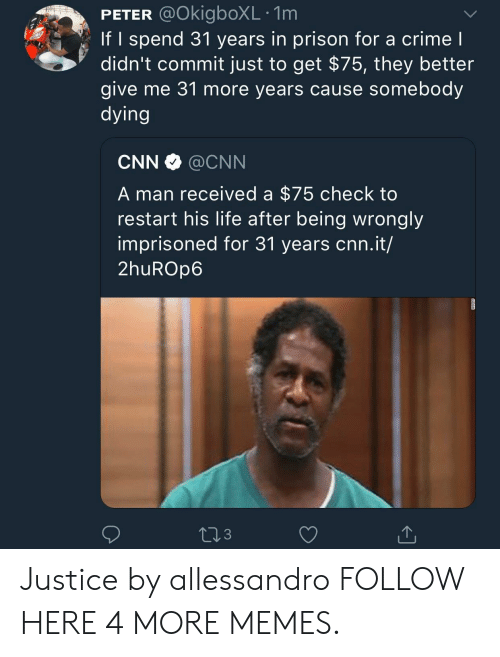 cnn.com, Crime, and Dank: PETER @OkigboXL .1m  If I spend 31 years in prison for a crime l  didn't commit just to get $75, they better  give me 31 more years cause somebody  dying  CNN @CNN  A man received a $75 check to  restart his life after being wrongly  imprisoned for 31 years cnn.it/  2huROp6  3 Justice by allessandro FOLLOW HERE 4 MORE MEMES.