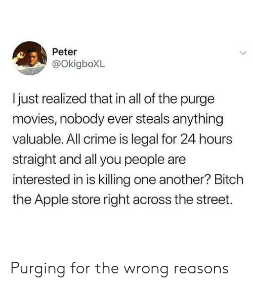 Apple, Bitch, and Crime: Peter  @OkigboXL  ljust realized that in all of the purge  movies, nobody ever steals anything  valuable. All crime is legal for 24 hours  straight and all you people are  interested in is killing one another? Bitch  the Apple store right across the street. Purging for the wrong reasons