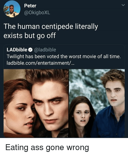 centipede: Peter  @OkigboXL  T he human centipede literally  exists but go off  LADbible @ladbible  Twilight has been voted the worst movie of all time.  ladbible.com/entertainment/... Eating ass gone wrong