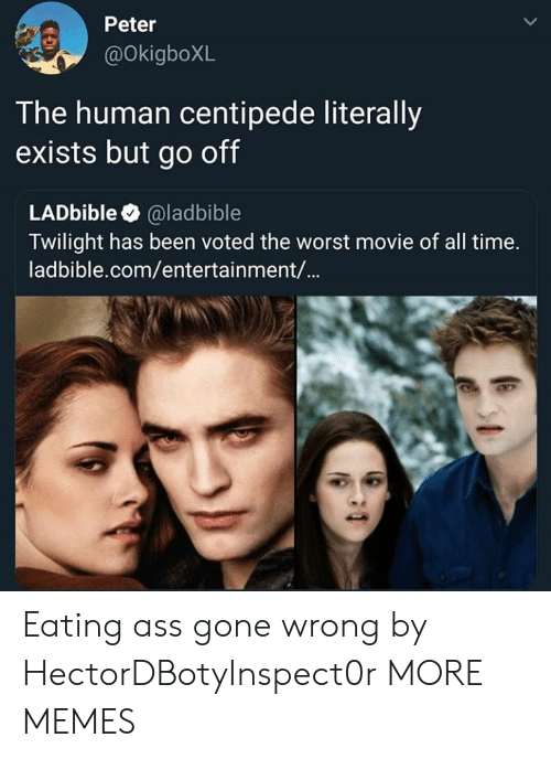 centipede: Peter  @OkigboXL  T he human centipede literally  exists but go off  LADbible @ladbible  Twilight has been voted the worst movie of all time.  ladbible.com/entertainment/... Eating ass gone wrong by HectorDBotyInspect0r MORE MEMES