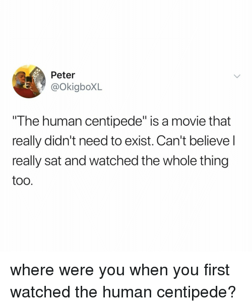 "centipede: Peter  @okigboXL  The human centipede"" is a movie that  really didn't need to exist. Can't believel  really sat and watched the whole thing  too where were you when you first watched the human centipede?"