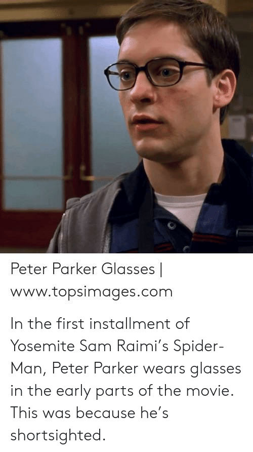 Topsimages: Peter Parker Glasses |  www.topsimages.com In the first installment of Yosemite Sam Raimi's Spider-Man, Peter Parker wears glasses in the early parts of the movie. This was because he's shortsighted.