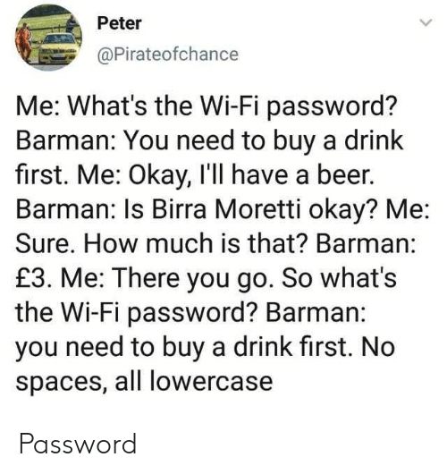 Beer, Okay, and How: Peter  @Pirateofchance  Me: What's the Wi-Fi password?  Barman: You need to buy a drink  first. Me: Okay, I'll have a beer.  Barman: Is Birra Moretti okay? Me  Sure. How much is that? Barman:  £3. Me: There you go. So what's  the Wi-Fi password? Barman:  you need to buy a drink first. No  spaces, all lowercase Password