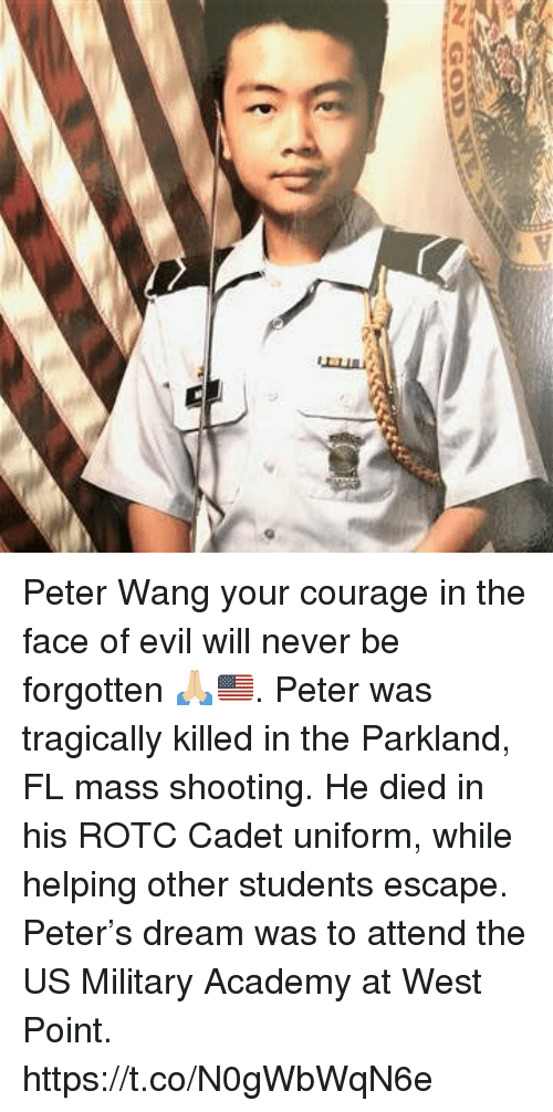 Memes, Academy, and Military: Peter Wang your courage in the face of evil will never be forgotten 🙏🏼🇺🇸. Peter was tragically killed in the Parkland, FL mass shooting. He died in his ROTC Cadet uniform, while helping other students escape. Peter's dream was to attend the US Military Academy at West Point. https://t.co/N0gWbWqN6e