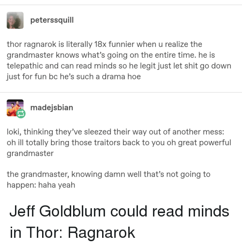 Hoe, Shit, and Tumblr: peterssquill  thor ragnarok is literally 18x funnier when u realize the  grandmaster knows what's going on the entire time. he is  telepathic and can read minds so he legit just let shit go down  just for fun bc he's such a drama hoe  madejsbian  loki, thinking they've sleezed their way ou  oh ill totally bring those traitors back to you oh great powerful  grandmaster  t of another mess:  the grandmaster, knowing damn well that's not going to  happen: haha yeah
