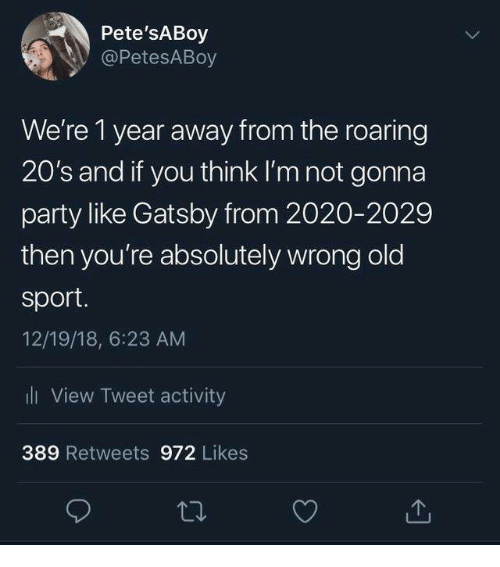 Dank, Party, and Old: Pete'sABoy  @PetesABoy  We're 1 year away from the roaring  20's and if you think I'm not gonna  party like Gatsby from 2020-2029  then you're absolutely wrong old  sport  12/19/18, 6:23 AM  ll View Tweet activity  389 Retweets 972 Likes