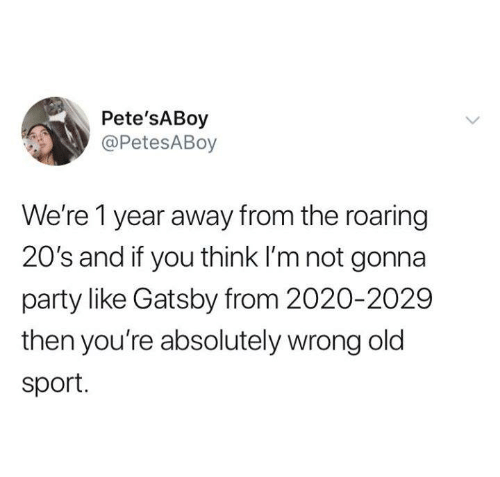 Funny, Party, and Tumblr: Pete'sABoy  @PetesABoy  We're 1 year away from the roaring  20's and if you think I'm not gonna  party like Gatsby from 2020-2029  then you're absolutely wrong old  sport.