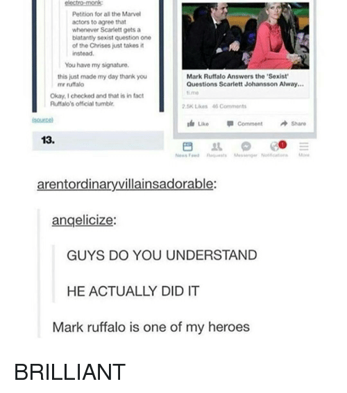My Signature: Petition for all the Marvel  actors to agree that  whenever Scarlett gets a  blatantly sexist question one  of the Chrises just takes it  instead.  You have my signature.  Mark Ruffalo Answers the Sexist  this just made my day thank you  mr ruffalo  Questions Scarlett Johansson Alway...  time  Okay, checked and that is in fact  Ruffalo's official tumblr.  2.5K Likes 46 Comments  Like Comment  A Share  13.  News  arentordinaryvillainsadorable:  angelicize:  GUYS DO YOU UNDERSTAND  HE ACTUALLY DID IT  Mark ruffalo is one of my heroes BRILLIANT