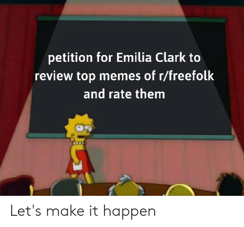 Memes, Top, and Them: petition for Emilia Clark to  review top memes of r/freefolk  and rate them Let's make it happen